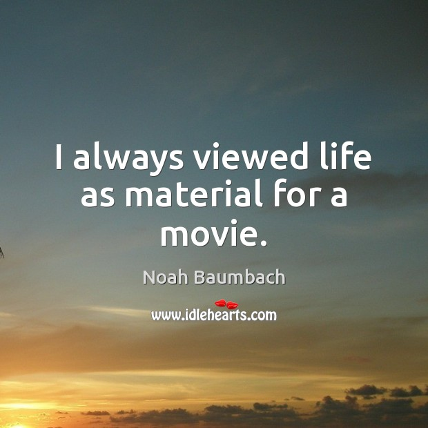 I always viewed life as material for a movie. Noah Baumbach Picture Quote