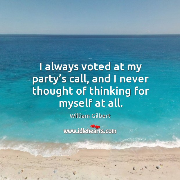 I always voted at my party's call, and I never thought of thinking for myself at all. William Gilbert Picture Quote