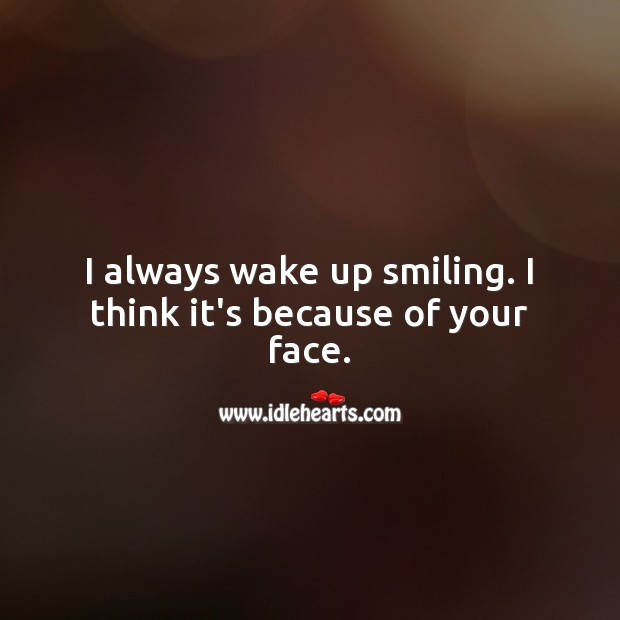 Image, I always wake up smiling. I think it's because of your face.