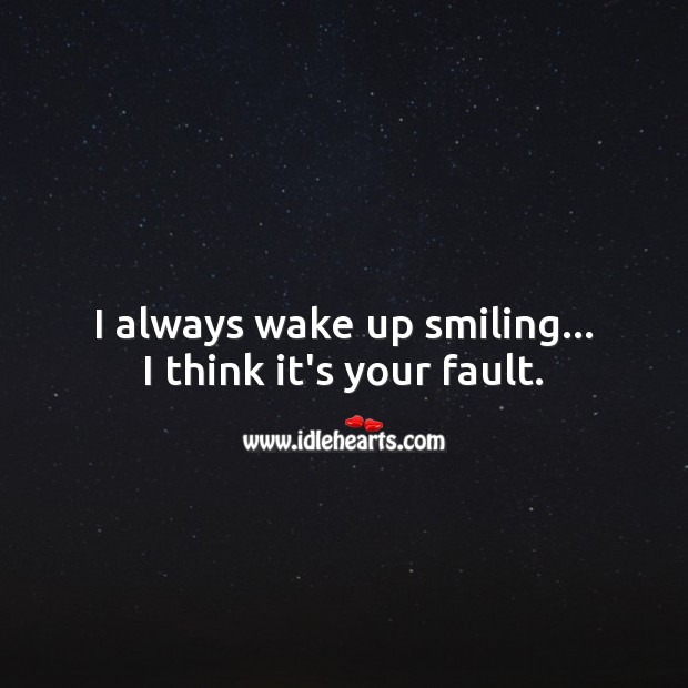 I always wake up smiling… I think it's your fault. Funny Quotes Image