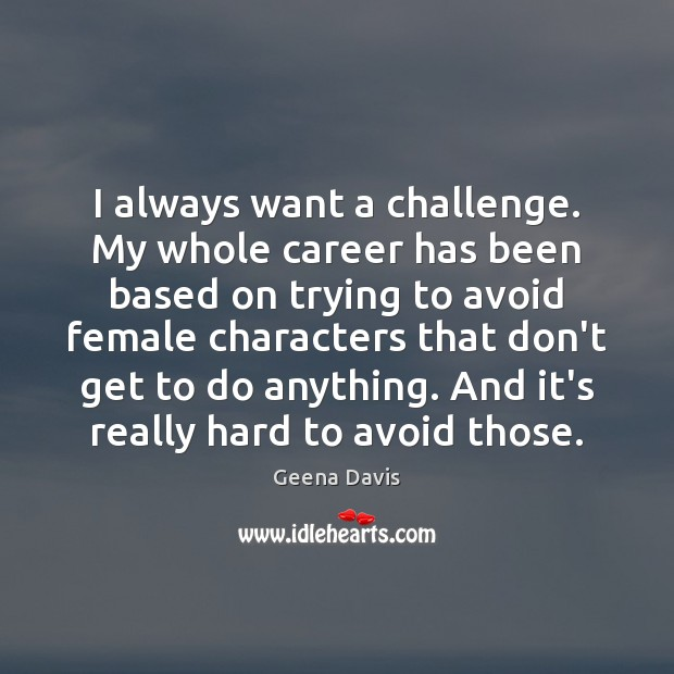 I always want a challenge. My whole career has been based on Geena Davis Picture Quote
