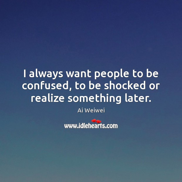 I always want people to be confused, to be shocked or realize something later. Image
