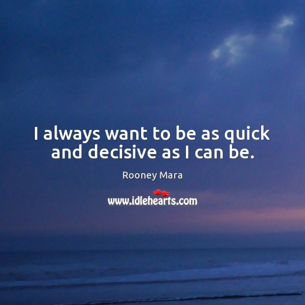 I always want to be as quick and decisive as I can be. Image