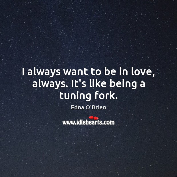 I always want to be in love, always. It's like being a tuning fork. Edna O'Brien Picture Quote