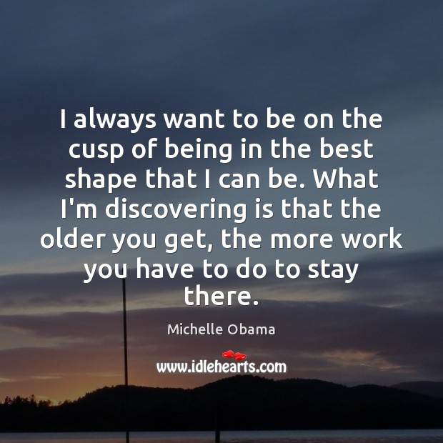 I always want to be on the cusp of being in the Michelle Obama Picture Quote