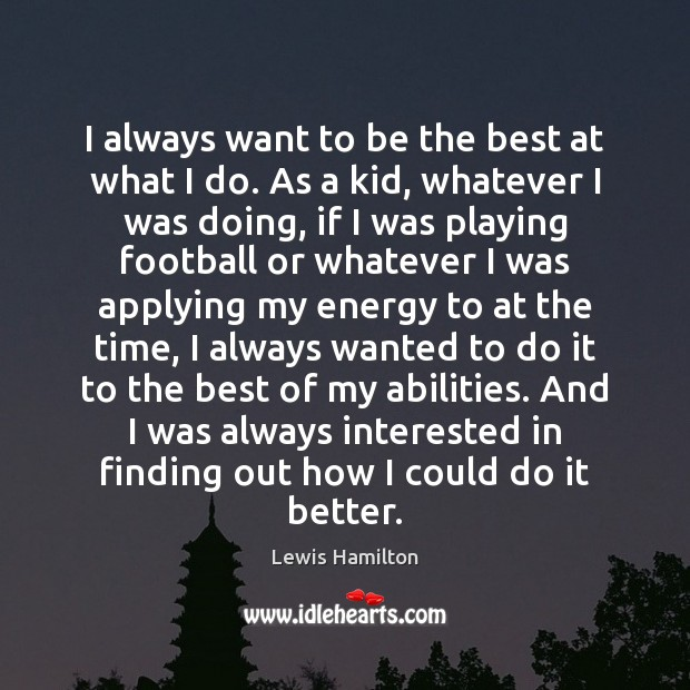 I always want to be the best at what I do. As Lewis Hamilton Picture Quote