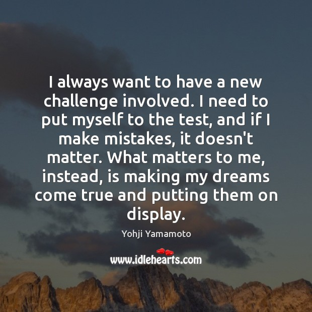 I always want to have a new challenge involved. I need to Yohji Yamamoto Picture Quote
