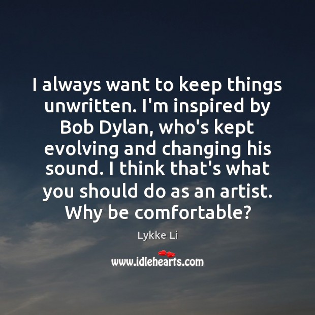 I always want to keep things unwritten. I'm inspired by Bob Dylan, Lykke Li Picture Quote