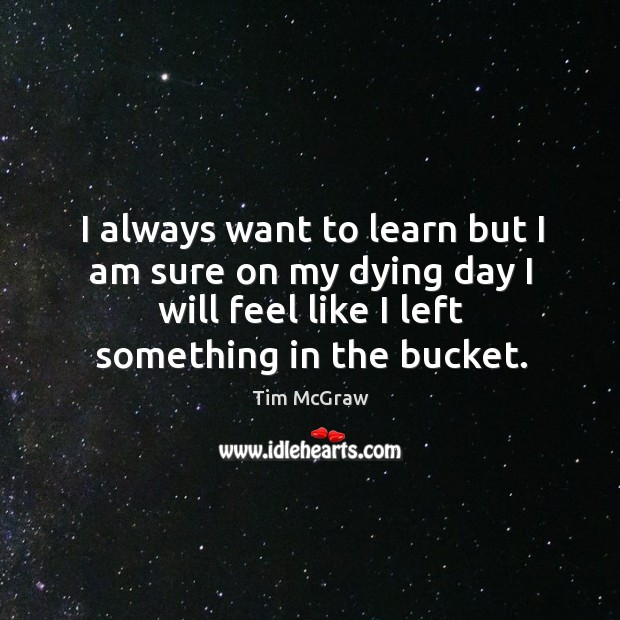Image, I always want to learn but I am sure on my dying day I will feel like I left something in the bucket.