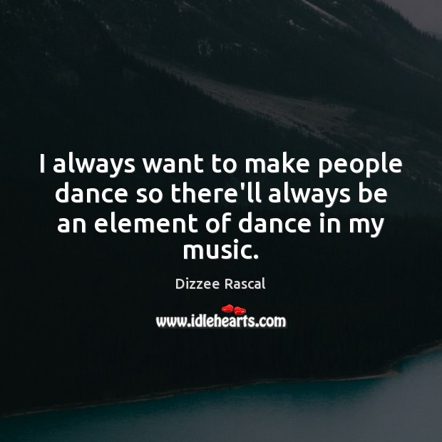 I always want to make people dance so there'll always be an element of dance in my music. Image