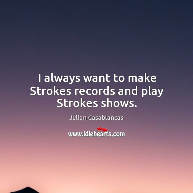 I always want to make Strokes records and play Strokes shows. Julian Casablancas Picture Quote