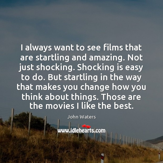I always want to see films that are startling and amazing. Not John Waters Picture Quote