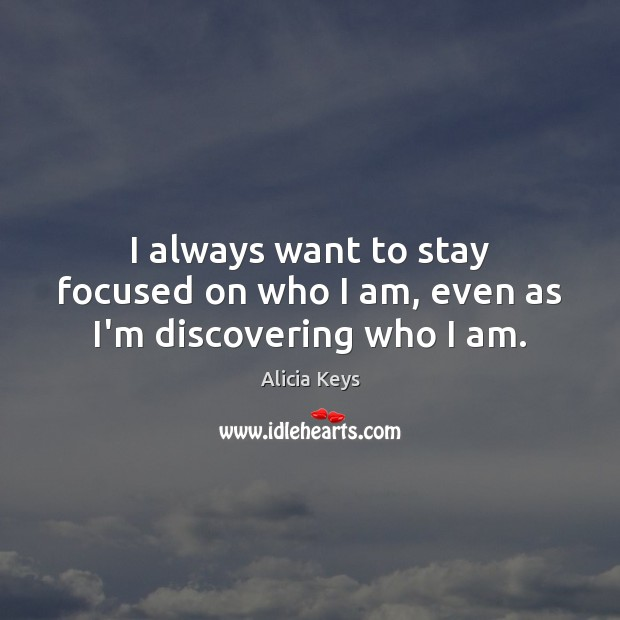 Image, I always want to stay focused on who I am, even as I'm discovering who I am.