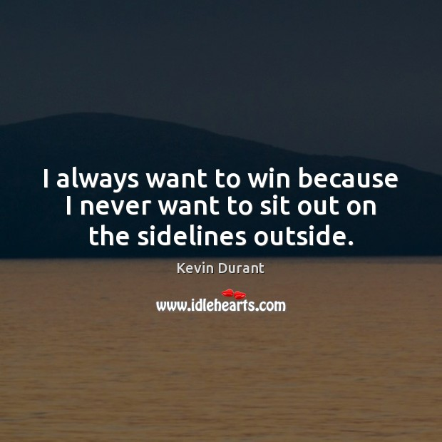 I always want to win because I never want to sit out on the sidelines outside. Image