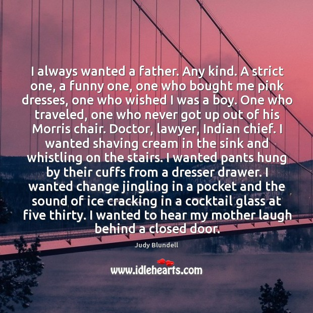 I always wanted a father. Any kind. A strict one, a funny Judy Blundell Picture Quote