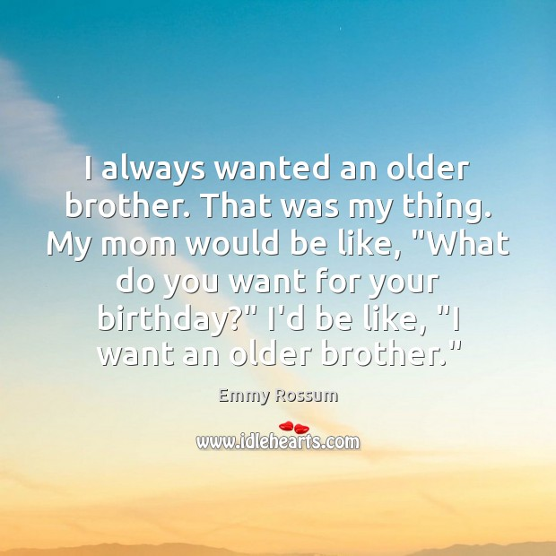 I always wanted an older brother. That was my thing. My mom Emmy Rossum Picture Quote