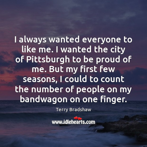 I always wanted everyone to like me. I wanted the city of Proud Quotes Image