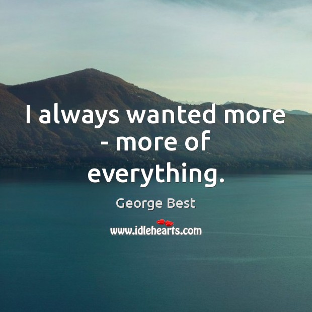 I always wanted more – more of everything. Image