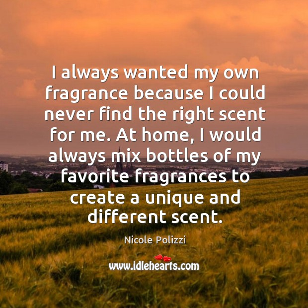 I always wanted my own fragrance because I could never find the right scent for me. Nicole Polizzi Picture Quote