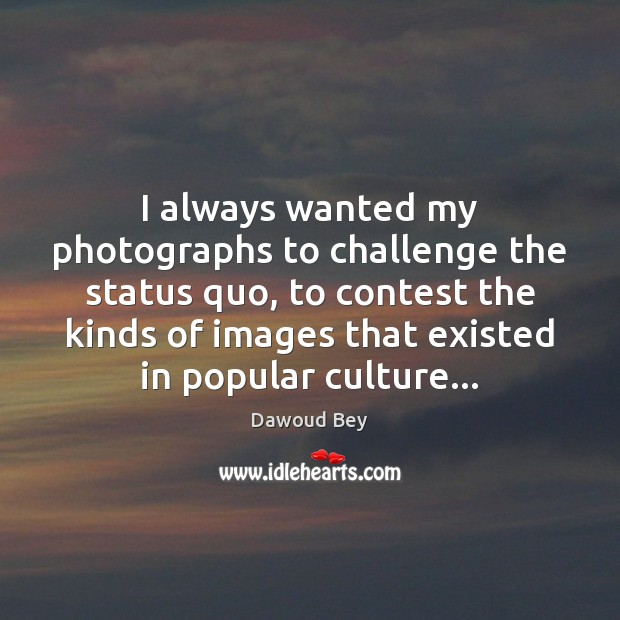 I always wanted my photographs to challenge the status quo, to contest Image
