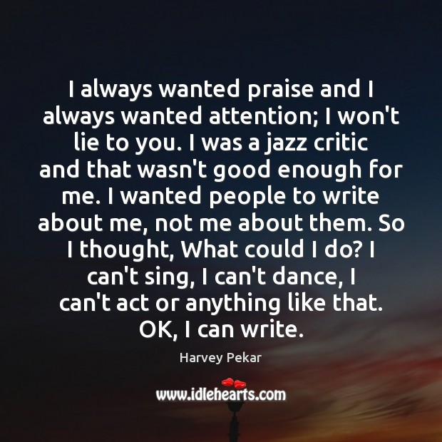 I always wanted praise and I always wanted attention; I won't lie Harvey Pekar Picture Quote