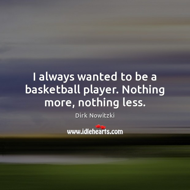 Image, I always wanted to be a basketball player. Nothing more, nothing less.