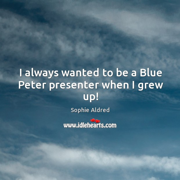 I always wanted to be a Blue Peter presenter when I grew up! Image