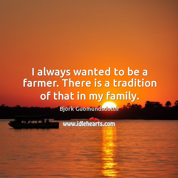 Image, I always wanted to be a farmer. There is a tradition of that in my family.