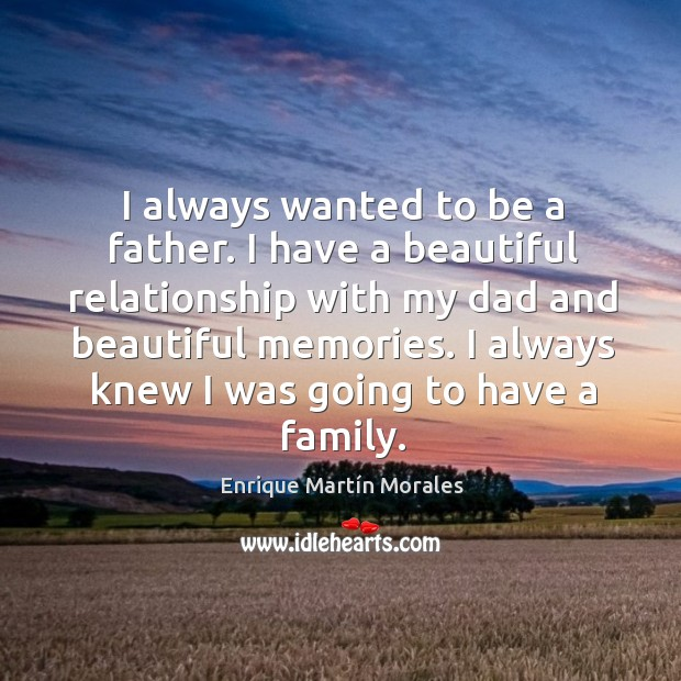 I always wanted to be a father. I have a beautiful relationship with my dad and beautiful memories. Image