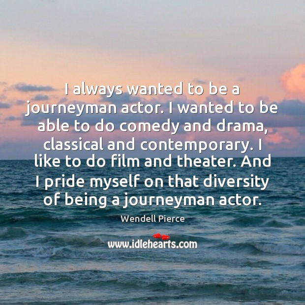 I always wanted to be a journeyman actor. I wanted to be Wendell Pierce Picture Quote