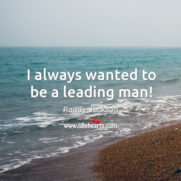 I always wanted to be a leading man! Randy Jackson Picture Quote