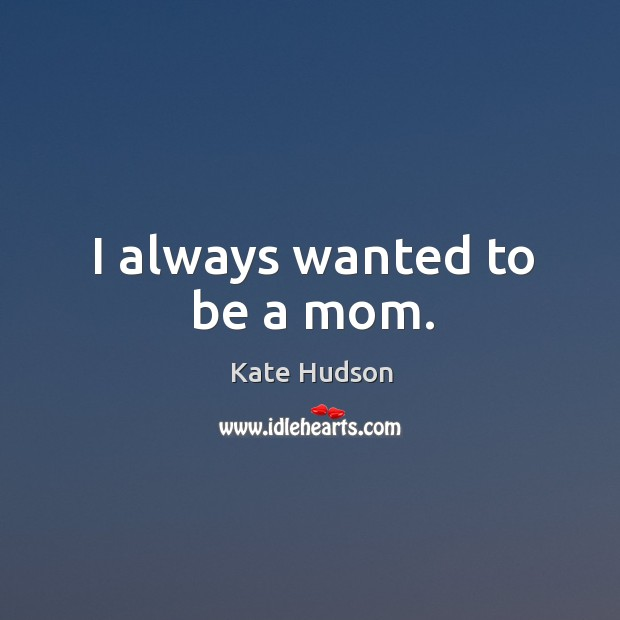 I always wanted to be a mom. Kate Hudson Picture Quote