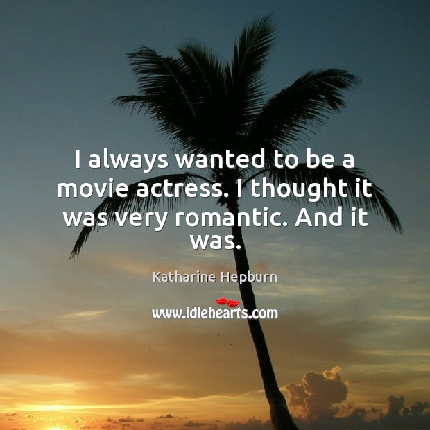 I always wanted to be a movie actress. I thought it was very romantic. And it was. Katharine Hepburn Picture Quote