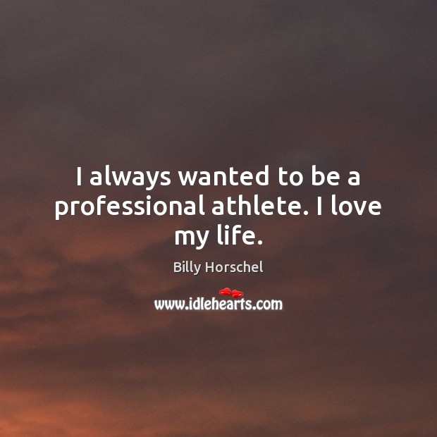 Image, I always wanted to be a professional athlete. I love my life.