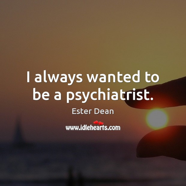 Image, I always wanted to be a psychiatrist.