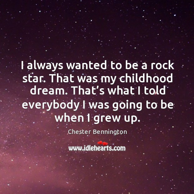 I always wanted to be a rock star. That was my childhood dream. Chester Bennington Picture Quote