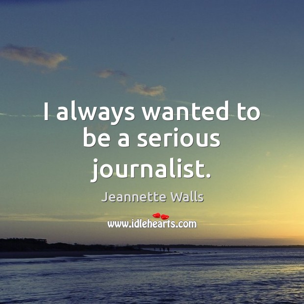 I always wanted to be a serious journalist. Jeannette Walls Picture Quote
