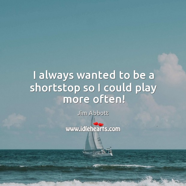 I always wanted to be a shortstop so I could play more often! Jim Abbott Picture Quote