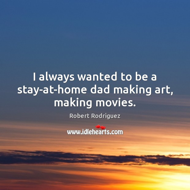 I always wanted to be a stay-at-home dad making art, making movies. Robert Rodriguez Picture Quote