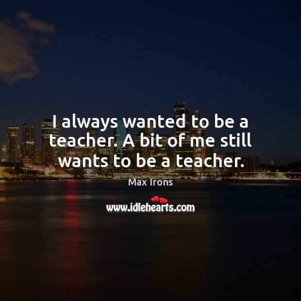 I always wanted to be a teacher. A bit of me still wants to be a teacher. Max Irons Picture Quote