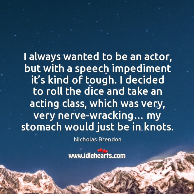 I always wanted to be an actor, but with a speech impediment it's kind of tough. Nicholas Brendon Picture Quote