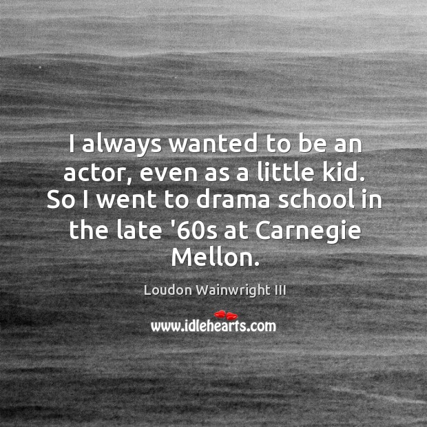 I always wanted to be an actor, even as a little kid. Loudon Wainwright III Picture Quote