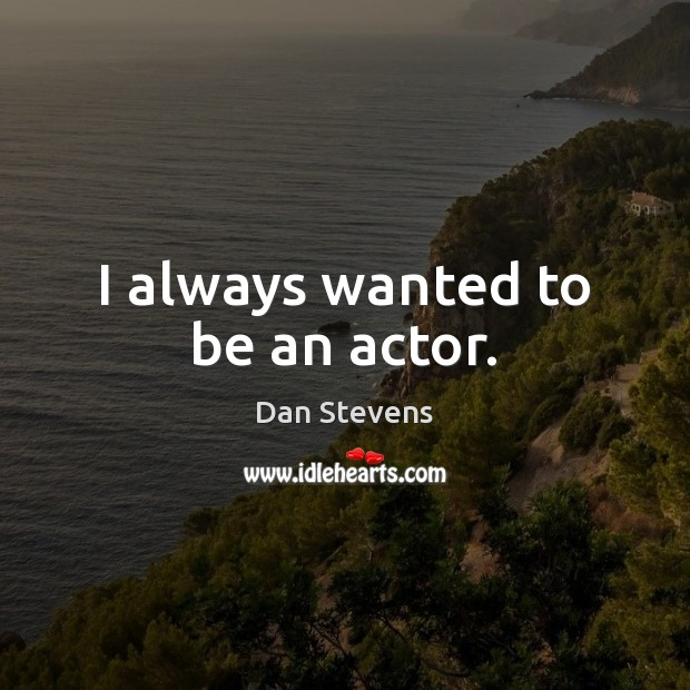 I always wanted to be an actor. Dan Stevens Picture Quote