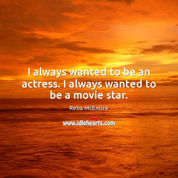 I always wanted to be an actress. I always wanted to be a movie star. Reba McEntire Picture Quote
