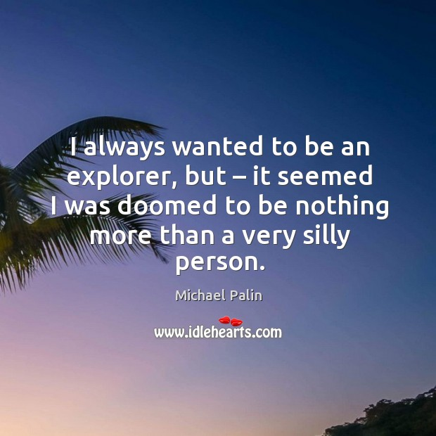 I always wanted to be an explorer, but – it seemed I was doomed to be nothing more than a very silly person. Michael Palin Picture Quote