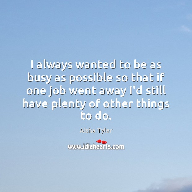 I always wanted to be as busy as possible so that if Image