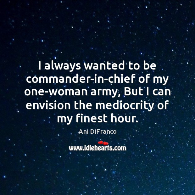 I always wanted to be commander-in-chief of my one-woman army, But I Ani DiFranco Picture Quote