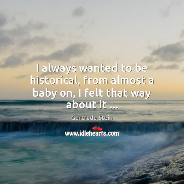 I always wanted to be historical, from almost a baby on, I felt that way about it … Image