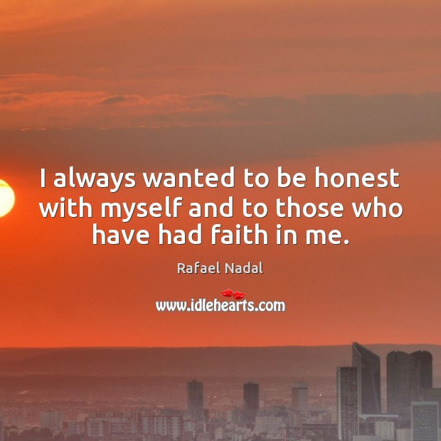 I always wanted to be honest with myself and to those who have had faith in me. Image
