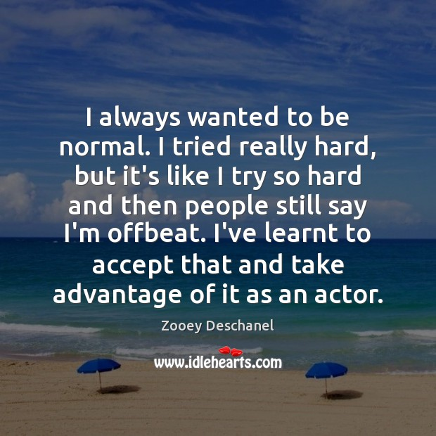 I always wanted to be normal. I tried really hard, but it's Zooey Deschanel Picture Quote